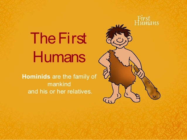 The First  HumansHominids are the family of        mankind and his or her relatives.