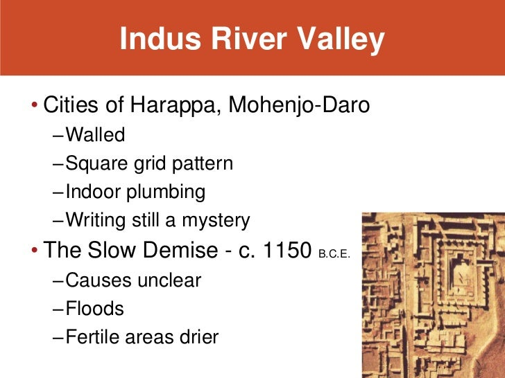Indus River Valley• Cities of Harappa, Mohenjo-Daro  –Walled  –Square grid pattern  –Indoor plumbing  –Writing still a mys...