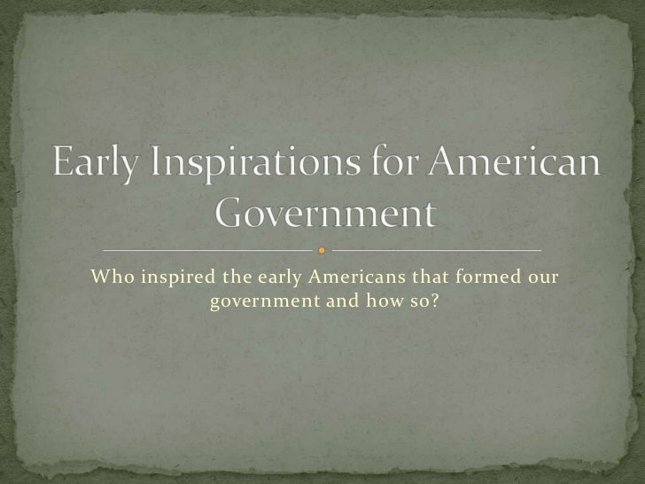 Who inspired the early Americans that formed our government and how so?<br />Early Inspirations for American Government<br />