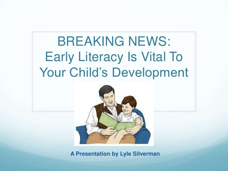BREAKING NEWS: Early Literacy Is Vital ToYour Child's Development     A Presentation by Lyle Silverman