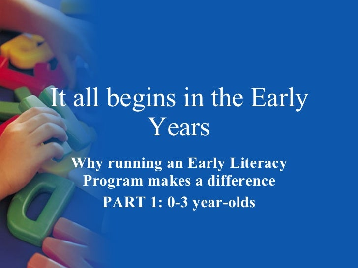 It all begins in the Early Years Why running an Early Literacy Program makes a difference PART 1: 0-3 year-olds
