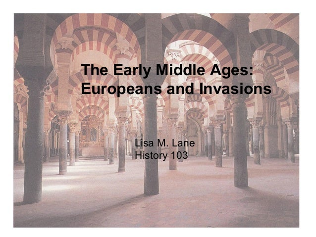 The Early Middle Ages:  Europeans and Invasions  Lisa M. Lane  History 103