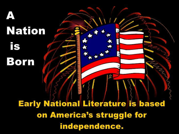 A  Nation  is  Born Early National Literature is based on America's struggle for independence.