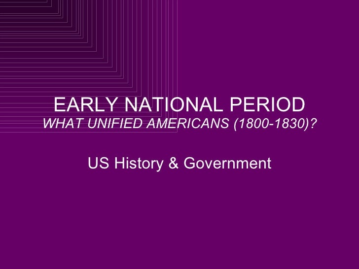 EARLY NATIONAL PERIOD WHAT UNIFIED AMERICANS (1800-1830)? US History & Government