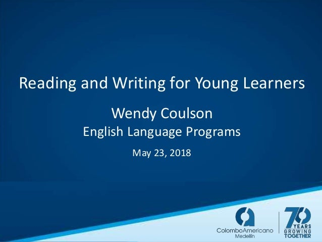 Reading and Writing for Young Learners Wendy Coulson English Language Programs May 23, 2018