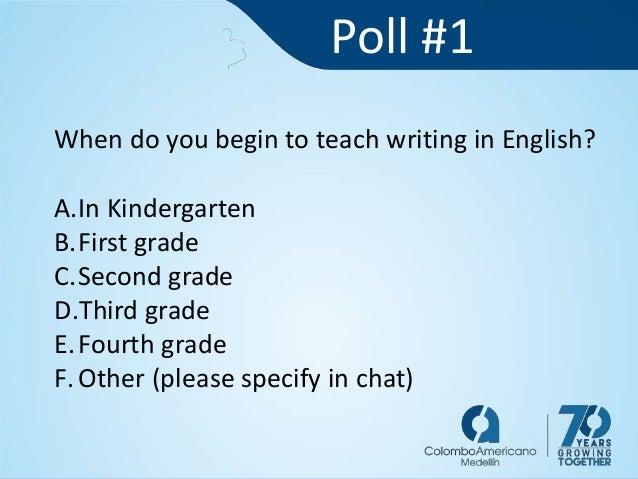 Poll #1 When do you begin to teach writing in English? A.In Kindergarten B.First grade C.Second grade D.Third grade E.Four...