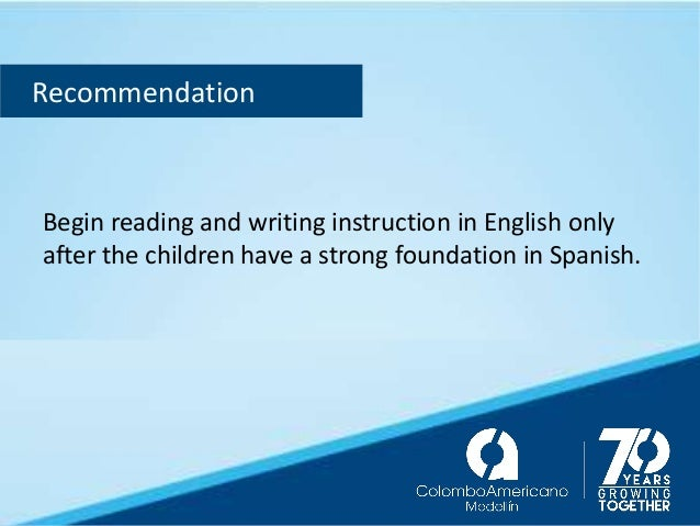 Recommendation Begin reading and writing instruction in English only after the children have a strong foundation in Spanis...