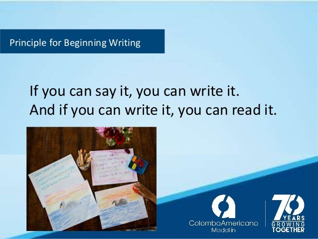 Principle for Beginning Writing If you can say it, you can write it. And if you can write it, you can read it.