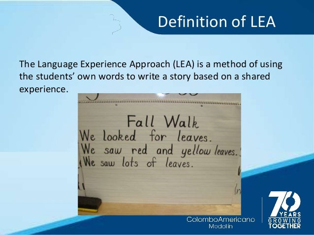 Definition of LEA The Language Experience Approach (LEA) is a method of using the students' own words to write a story bas...