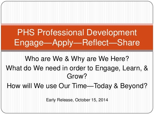 PHS Professional Development  Engage—Apply—Reflect—Share  Who are We & Why are We Here?  What do We need in order to Engag...