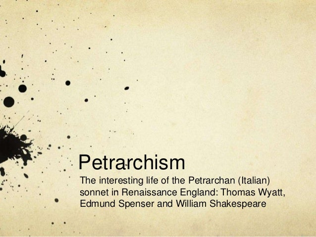 Petrarchism The interesting life of the Petrarchan (Italian) sonnet in Renaissance England: Thomas Wyatt, Edmund Spenser a...