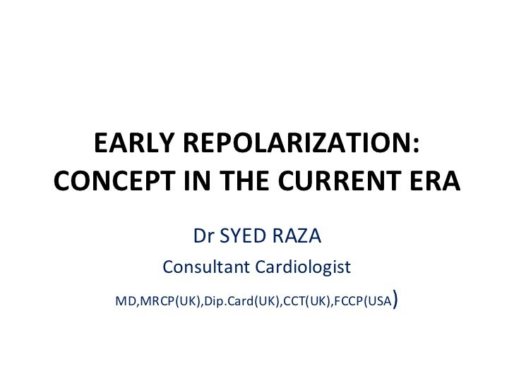 EARLY REPOLARIZATION: CONCEPT IN THE CURRENT ERA Dr SYED RAZA Consultant Cardiologist MD,MRCP(UK),Dip.Card(UK),CCT(UK),FCC...
