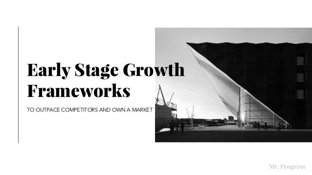 Early Stage Growth Frameworks TO OUTPACE COMPETITORS AND OWN A MARKET Mr. Progress