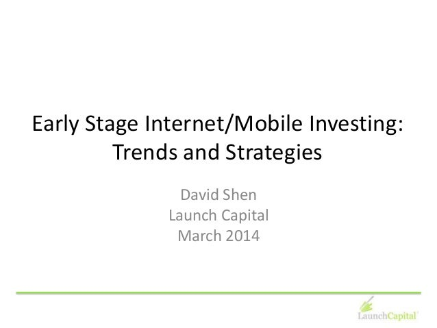 Early Stage Internet/Mobile Investing: Trends and Strategies David Shen Launch Capital March 2014