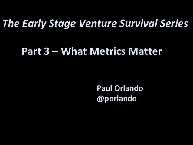 Paul Orlando@porlandoThe Early Stage Venture Survival SeriesPart 3 – What Metrics Matter