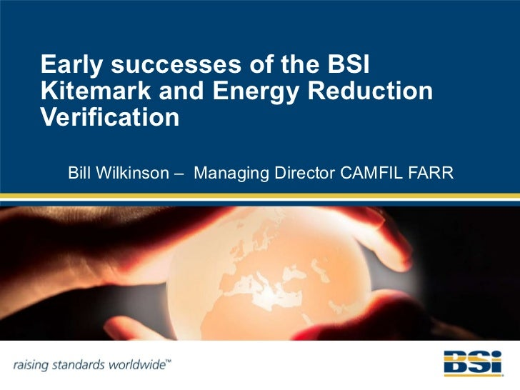 Early successes of the BSIKitemark and Energy ReductionVerification  Bill Wilkinson – Managing Director CAMFIL FARR