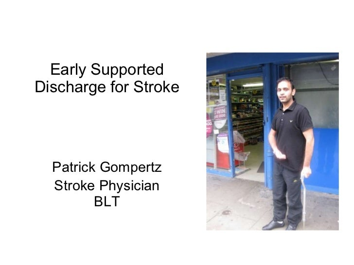 Early Supported Discharge for Stroke <ul><li>Patrick Gompertz </li></ul><ul><li>Stroke Physician BLT </li></ul>