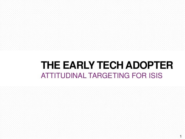 THE EARLY TECH ADOPTER ATTITUDINAL TARGETING FOR ISIS 1
