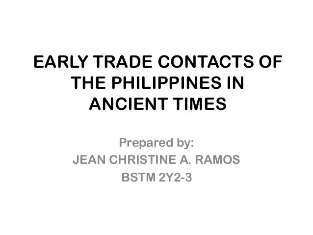 EARLY TRADE CONTACTS OF   THE PHILIPPINES IN     ANCIENT TIMES         Prepared by:   JEAN CHRISTINE A. RAMOS         BSTM...