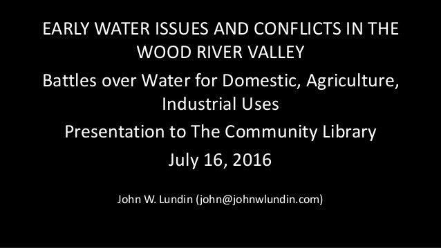 EARLY WATER ISSUES AND CONFLICTS IN THE WOOD RIVER VALLEY Battles over Water for Domestic, Agriculture, Industrial Uses Pr...