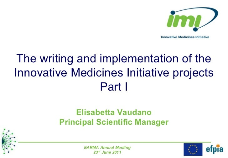 The writing and implementation of the Innovative Medicines Initiative projects Part I Elisabetta Vaudano Principal Scienti...