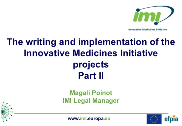 The writing and implementation of the Innovative Medicines Initiative projects Part II Magali Poinot IMI Legal Manager www...