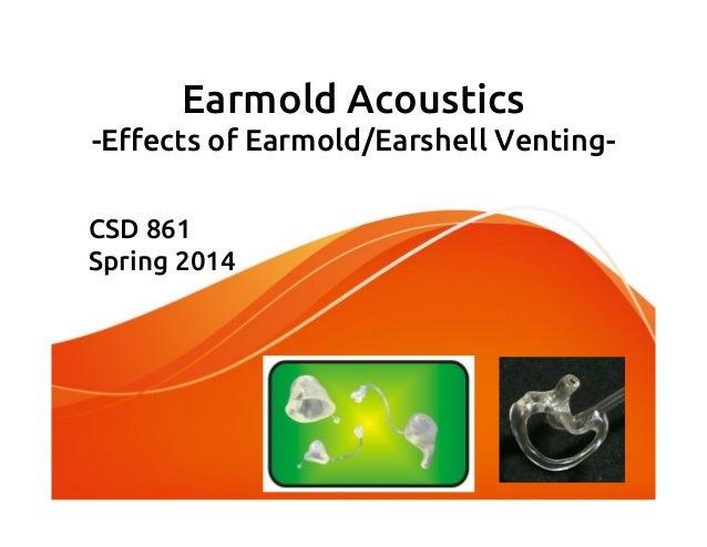 Earmold Acoustics -Effects of Earmold/Earshell Venting- CSD 861 Spring 2014