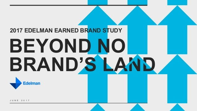 2017 EDELMAN EARNED BRAND STUDY BEYOND NO BRAND'S LAND J U N E 2 0 1 7