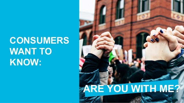 E D E L M A N E A R N E D B R A N D 10 CONSUMERS WANT TO KNOW: ARE YOU WITH ME?