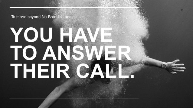 YOU HAVE TO ANSWER THEIR CALL. 23 To move beyond No Brand's Land,