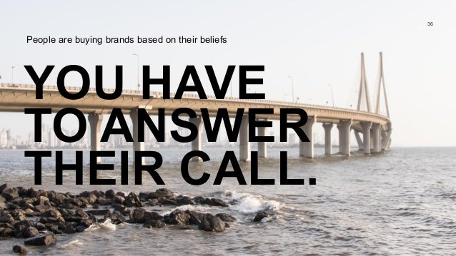 YOU HAVE TO ANSWER THEIR CALL. 36 People are buying brands based on their beliefs