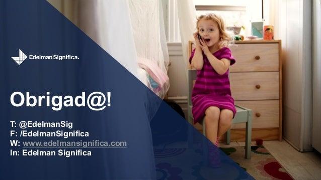 Obrigad@! T: @EdelmanSig F: /EdelmanSignifica W: www.edelmansignifica.com In: Edelman Significa