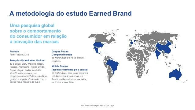A metodologia do estudo Earned Brand Período Abril – maio 2015 Pesquisa Quantitativa On-line 10 países: EUA, México, Brasi...