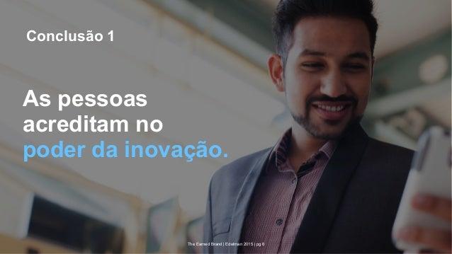 The Earned Brand | Edelman 2015 | pg 6 As pessoas acreditam no poder da inovação. Conclusão 1