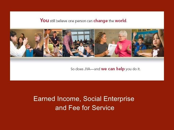 <ul><li>Earned Income, Social Enterprise  </li></ul><ul><li>and Fee for Service </li></ul>