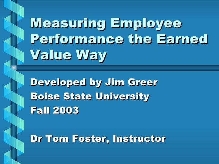 Measuring Employee Performance the Earned Value Way Developed by Jim Greer Boise State University Fall 2003 Dr Tom Foster,...