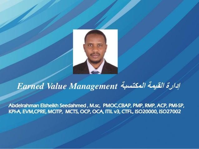 المكتسبة القيمة إدارةEarned Value Management Abdelrahman Elsheikh Seedahmed , M.sc, PMOC,CBAP, PMP, RMP, ACP, PMI-SP...