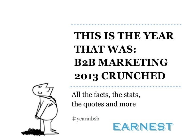 THIS IS THE YEAR THAT WAS: B2B MARKETING 2013 CRUNCHED All the facts, the stats, the quotes and more ♯yearinb2b