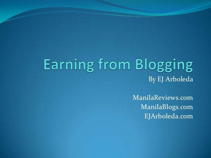 Earning from Blogging<br />By EJ Arboleda<br />ManilaReviews.com<br />ManilaBlogs.com<br />EJArboleda.com<br />