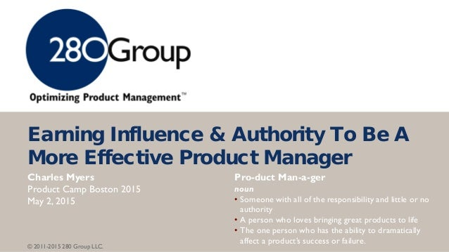 © 2011-2015 280 Group LLC. Earning Influence & Authority To Be A More Effective Product Manager Pro-duct Man-a-ger noun • ...