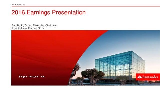2016 Earnings Presentation Ana Botín, Group Executive Chairman José Antonio Álvarez, CEO 25th January 2017