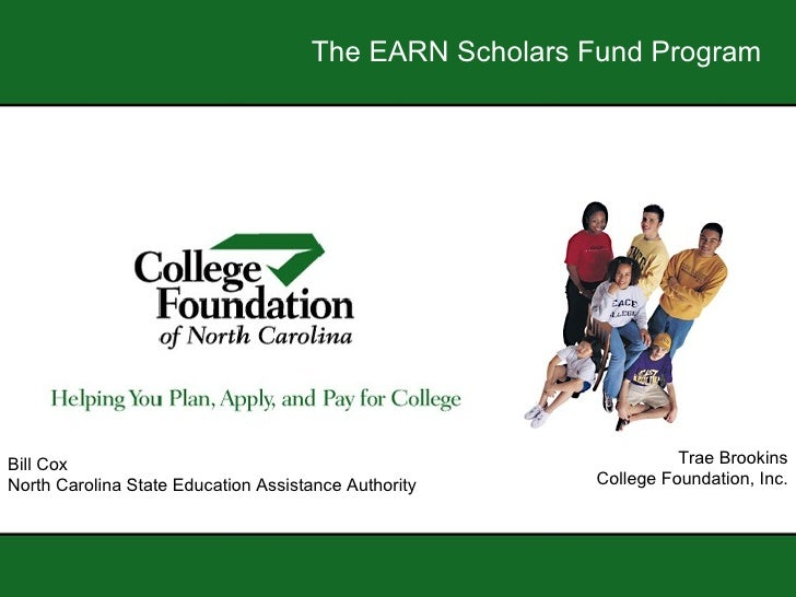 The EARN Scholars Fund Program Trae Brookins College Foundation, Inc. Bill Cox North Carolina State Education Assistance A...