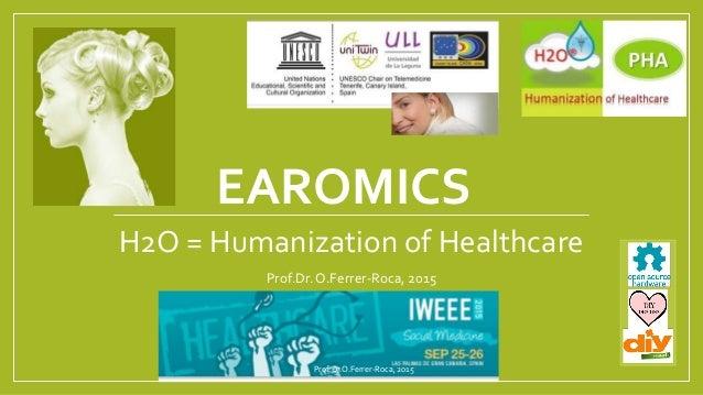 EAROMICS H2O = Humanization of Healthcare Prof.Dr.O.Ferrer-Roca, 2015 Prof.Dr.O.Ferrer-Roca, 2015