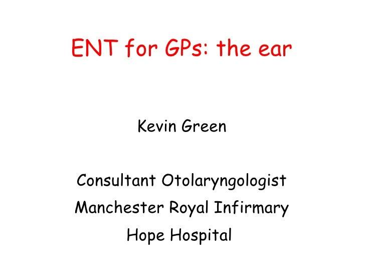 ENT for GPs: the ear <ul><li>Kevin Green </li></ul><ul><li>Consultant Otolaryngologist </li></ul><ul><li>Manchester Royal ...