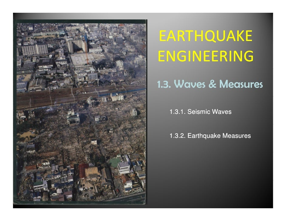 EARTHQUAKEENGINEERING1.3. Waves & Measures  1.3.1. Seismic Waves  1.3.2. Earthquake Measures