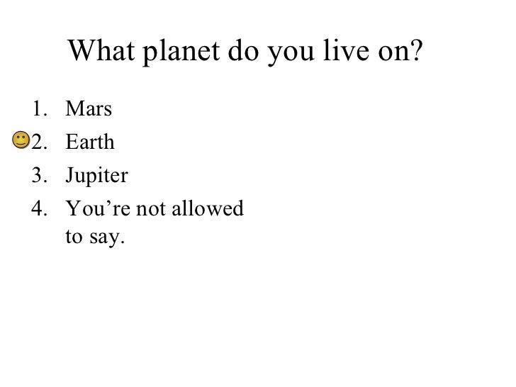 What planet do you live on? <ul><li>Mars </li></ul><ul><li>Earth </li></ul><ul><li>Jupiter </li></ul><ul><li>You're not al...