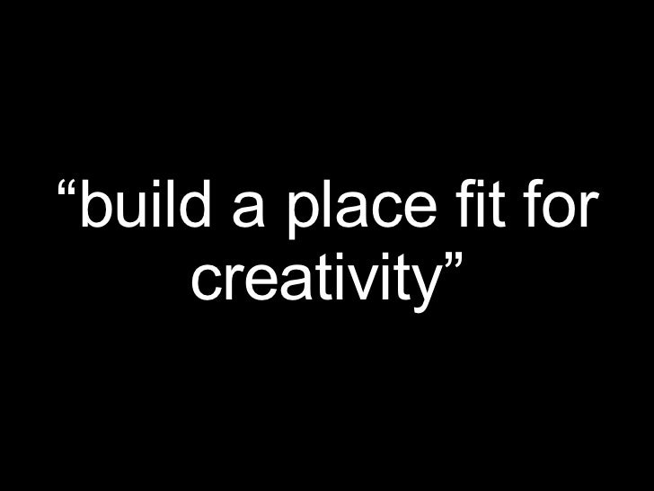 """"""" build a place fit for creativity"""""""