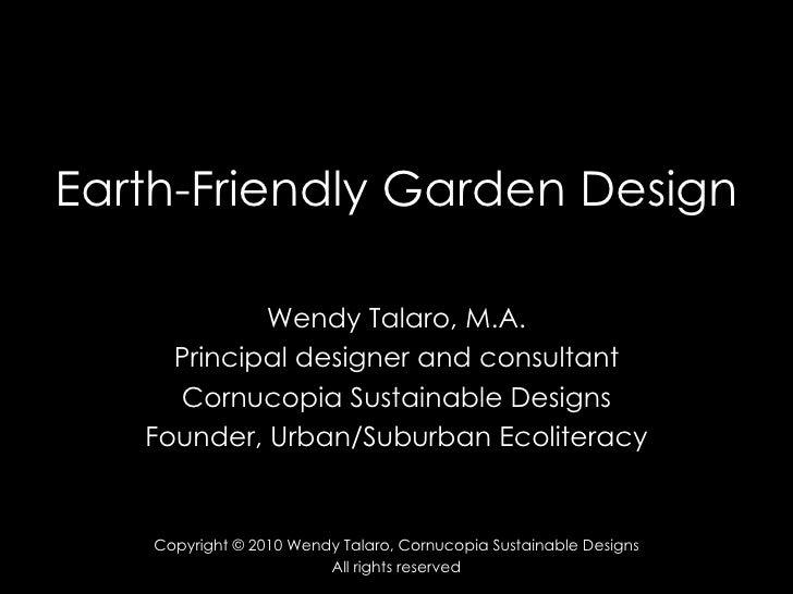 Earth-Friendly Garden Design Wendy Talaro, M.A. Principal designer and consultant Cornucopia Sustainable Designs Founder, ...