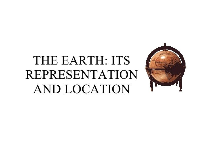 THE EARTH: ITS REPRESENTATION AND LOCATION