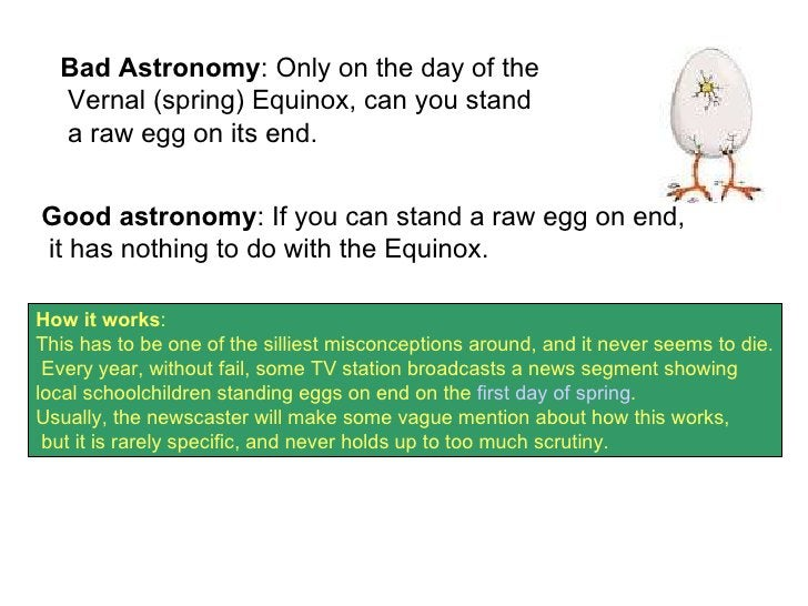 Bad Astronomy : Only on the day of the Vernal (spring) Equinox, can you stand a raw egg on its end.  Good astronomy : If y...
